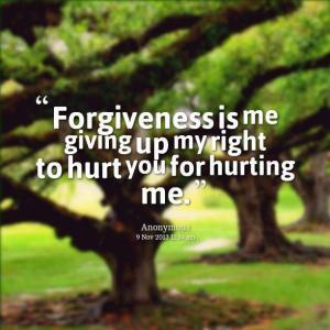 Forgiveness is me giving up my right to hurt you for hurting me.