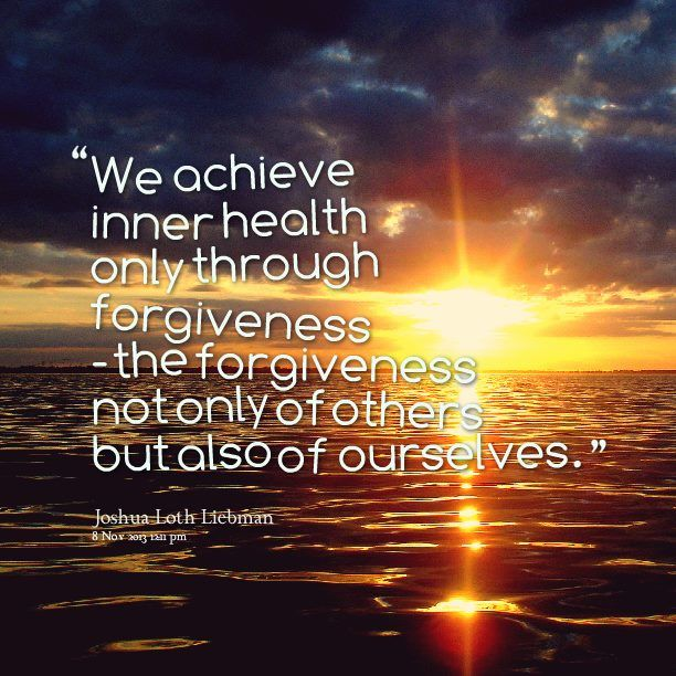 We achieve inner health only through forgiveness - the forgiveness not only of others but also of ourselves.