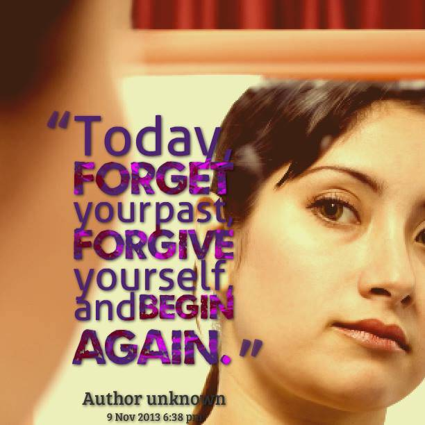 Today, forget your past, forgive yourself, and begin again.