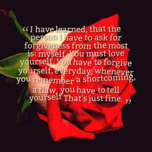 """I have learned, that the person I have to ask for forgiveness from the most is: myself. You must love yourself. You have to forgive yourself, everyday, whenever you remember a shortcoming, a flaw, you have to tell yourself """"That's just fine""""."""
